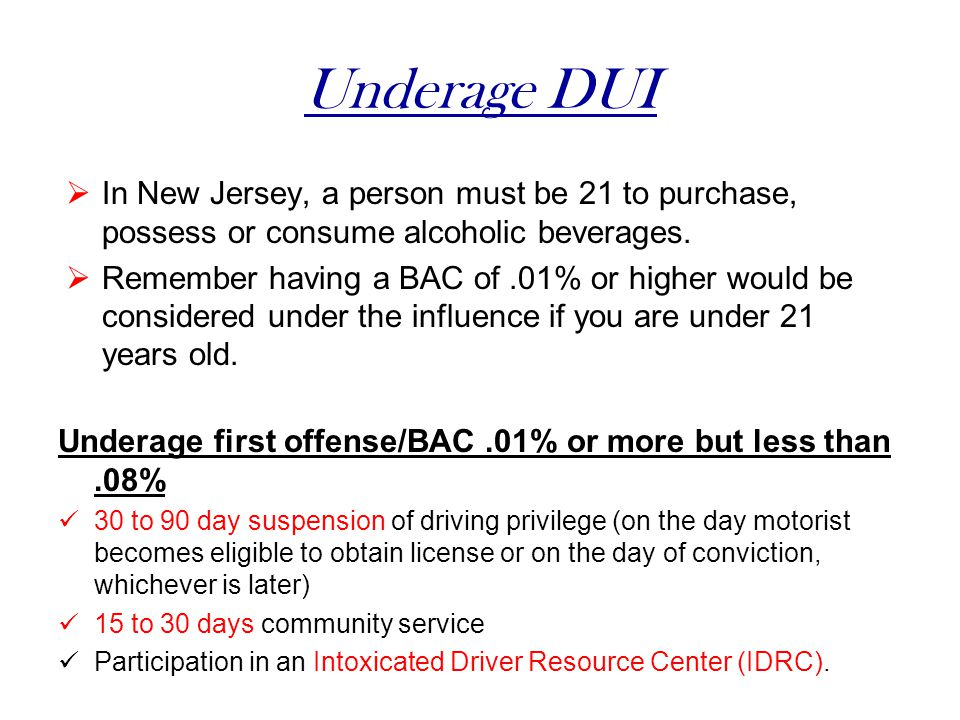 Underage DUI In New Jersey, a person must be 21 to purchase, possess or consume alcoholic beverages.
