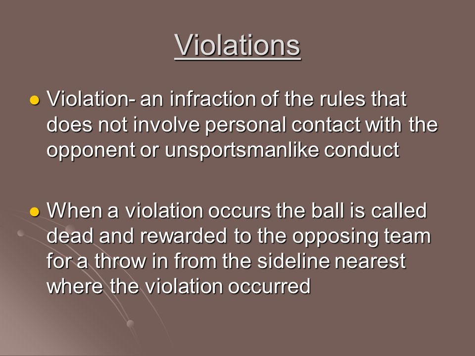 Violations Violation- an infraction of the rules that does not involve personal contact with the opponent or unsportsmanlike conduct.