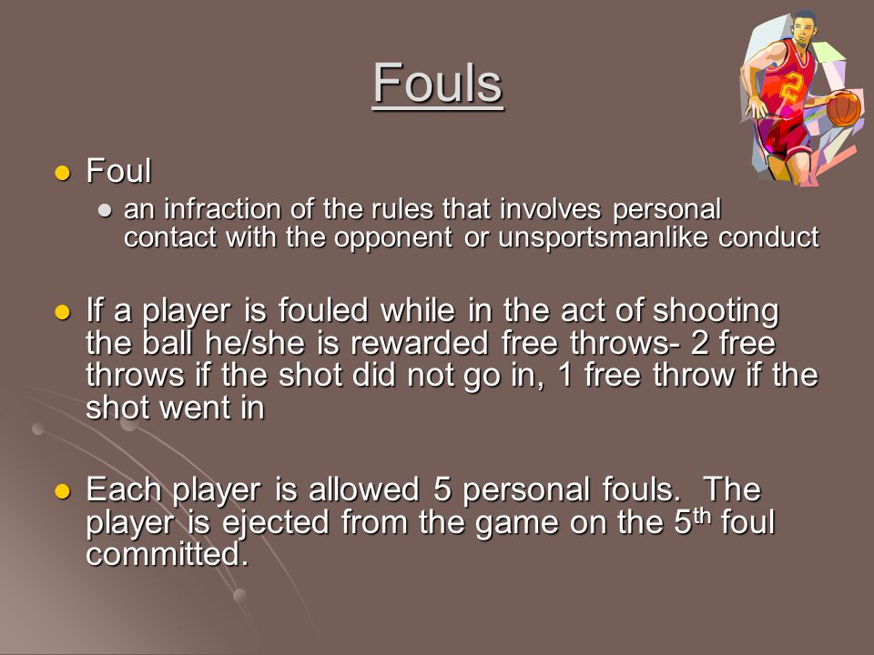 Fouls Foul. an infraction of the rules that involves personal contact with the opponent or unsportsmanlike conduct.