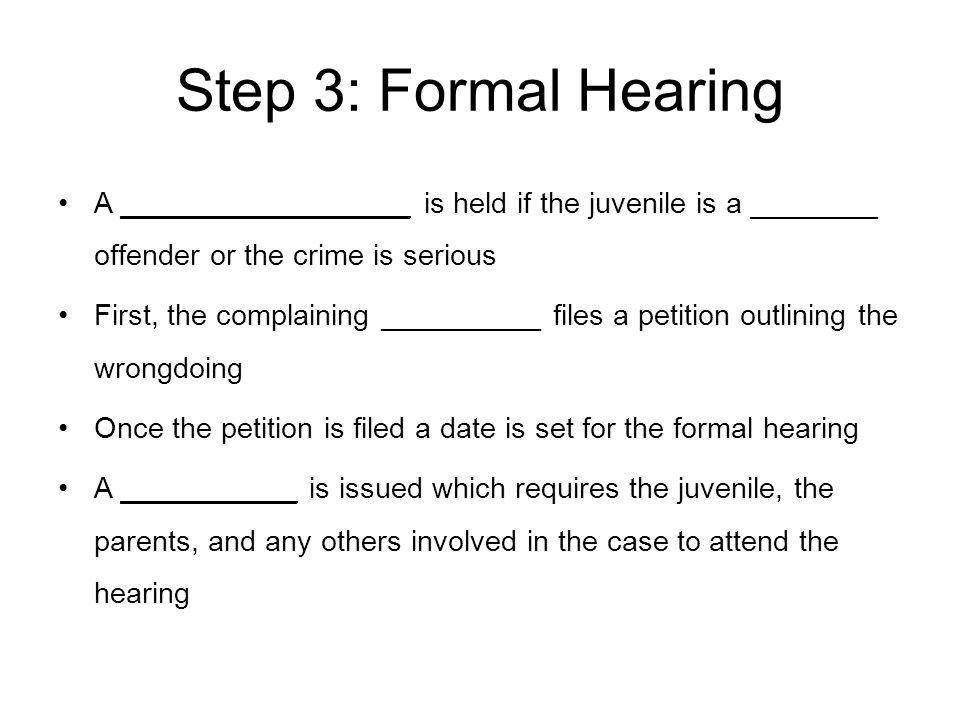 Step 3: Formal Hearing A __________________ is held if the juvenile is a ________ offender or the crime is serious.