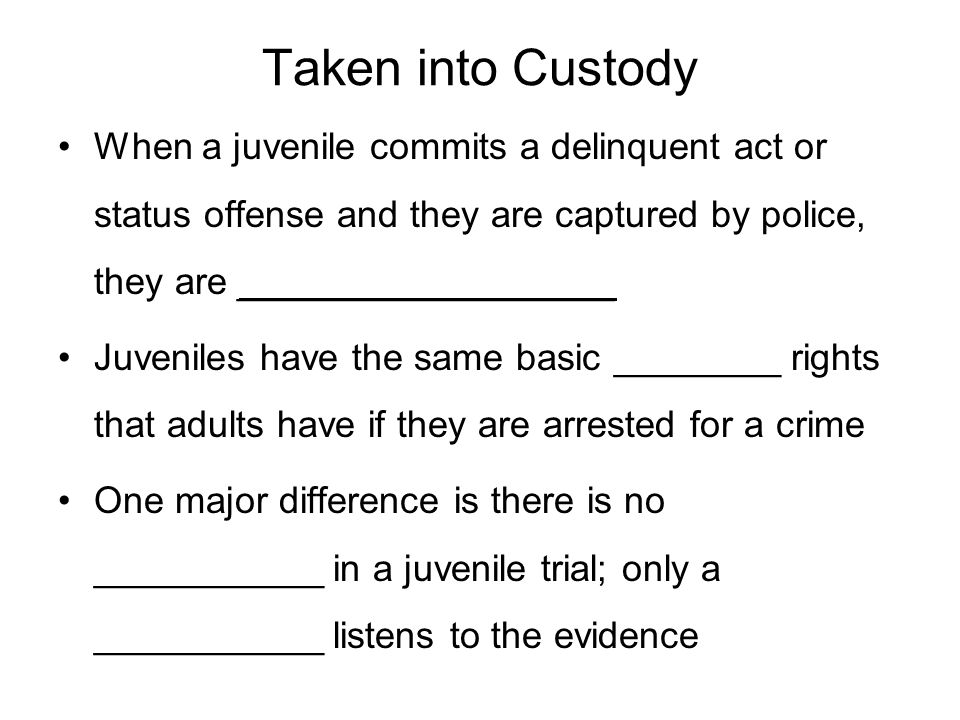Taken into Custody When a juvenile commits a delinquent act or status offense and they are captured by police, they are __________________.