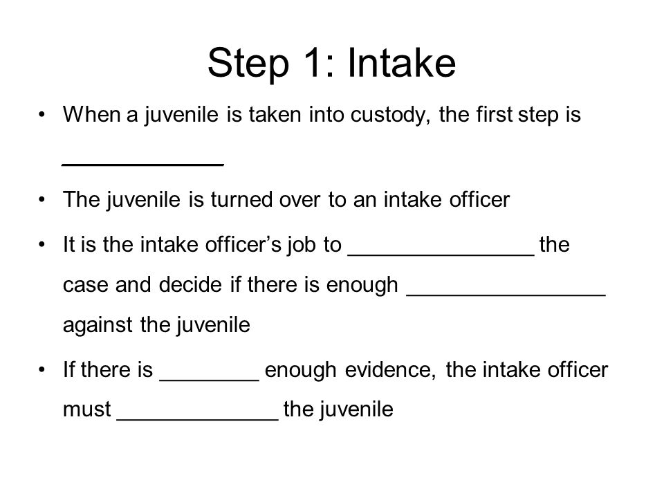 Step 1: Intake When a juvenile is taken into custody, the first step is _____________. The juvenile is turned over to an intake officer.