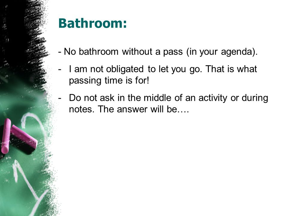 Bathroom: - No bathroom without a pass (in your agenda).