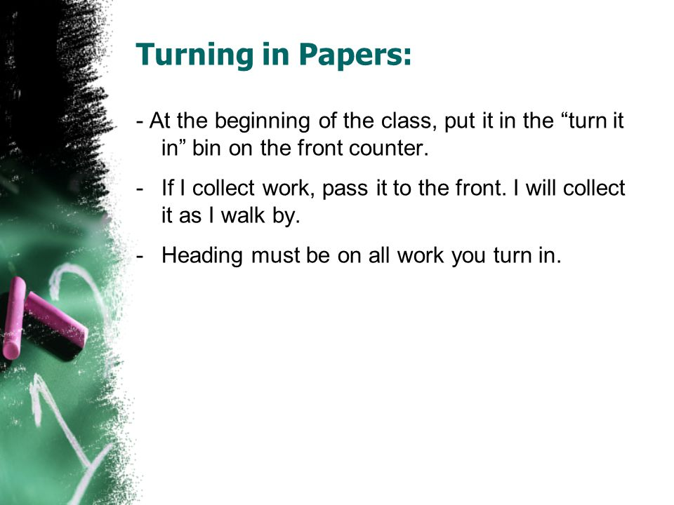 Turning in Papers: - At the beginning of the class, put it in the turn it in bin on the front counter.