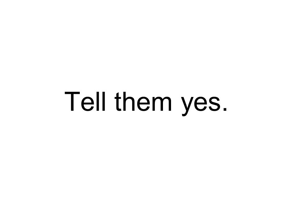 Tell them yes.