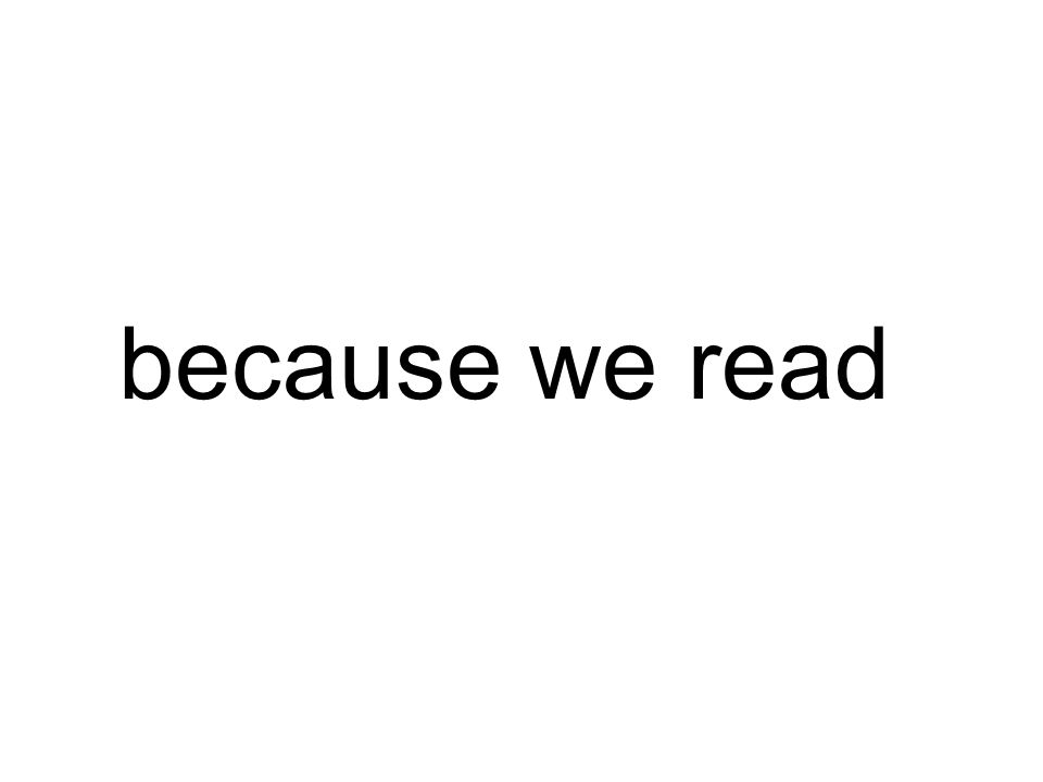 because we read