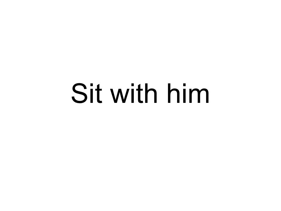 Sit with him