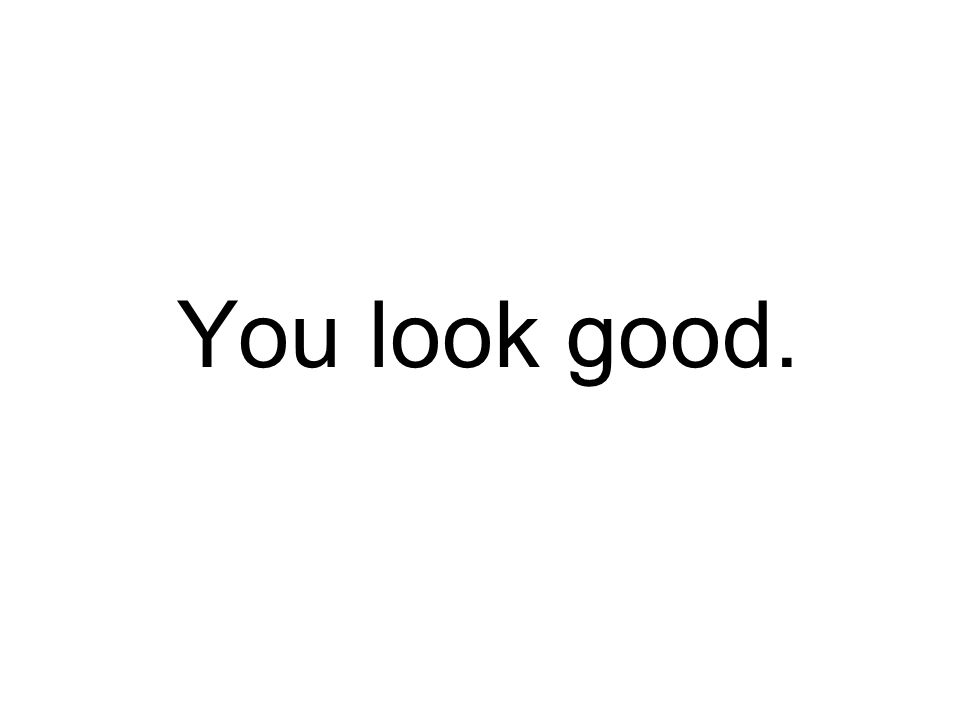 You look good.