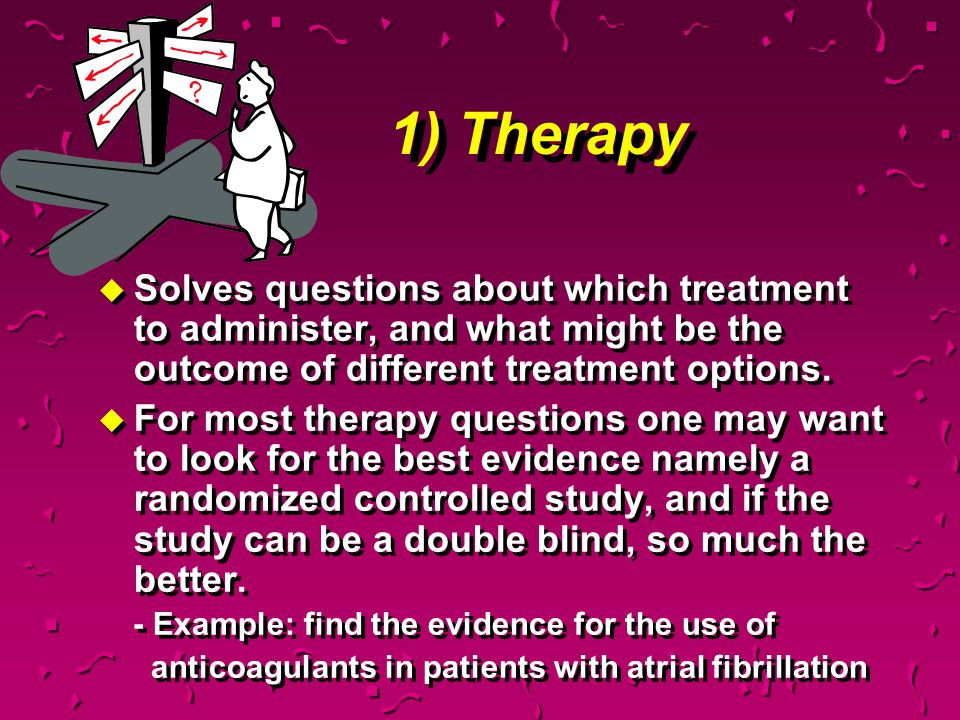 1) Therapy Solves questions about which treatment to administer, and what might be the outcome of different treatment options.