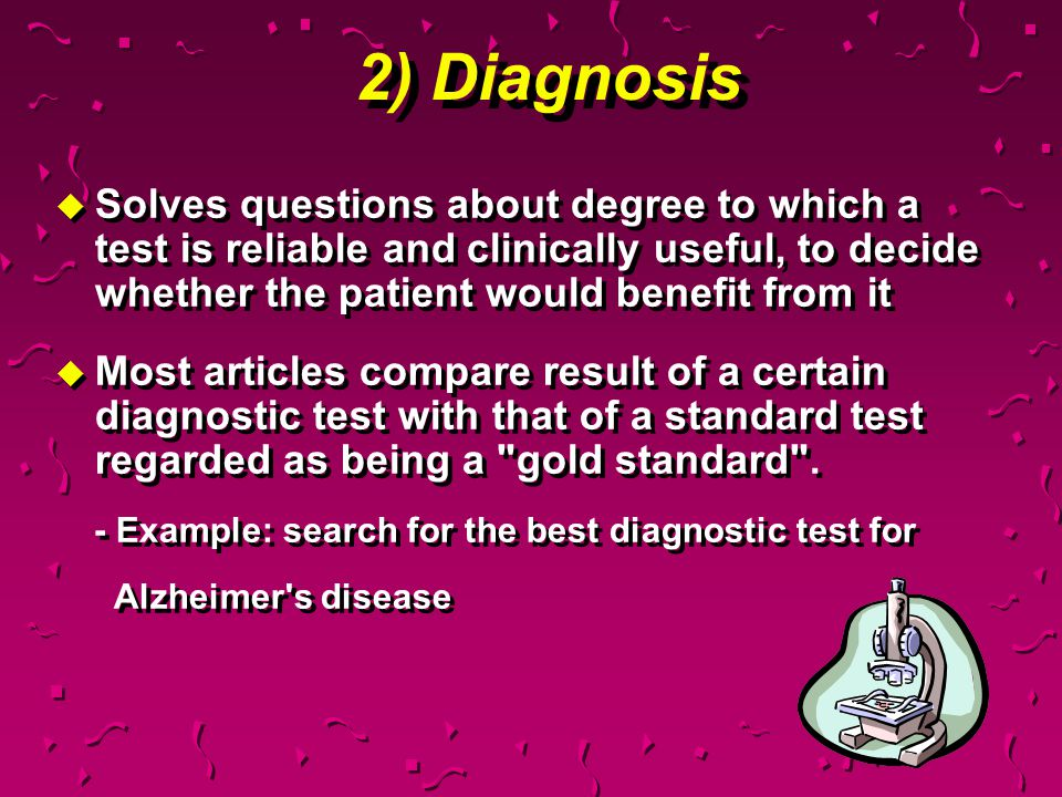 2) Diagnosis Solves questions about degree to which a test is reliable and clinically useful, to decide whether the patient would benefit from it.