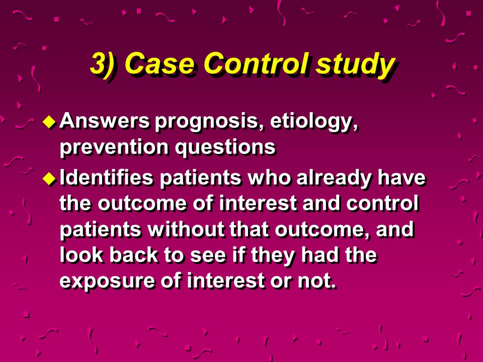 3) Case Control study Answers prognosis, etiology, prevention questions.