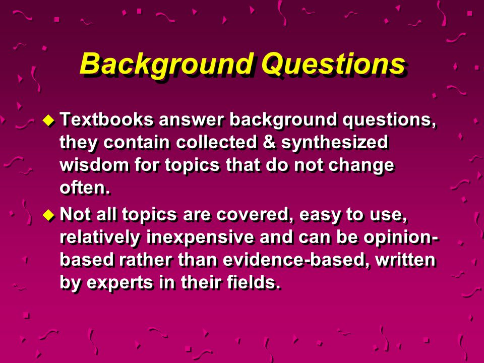 Background Questions Textbooks answer background questions, they contain collected & synthesized wisdom for topics that do not change often.
