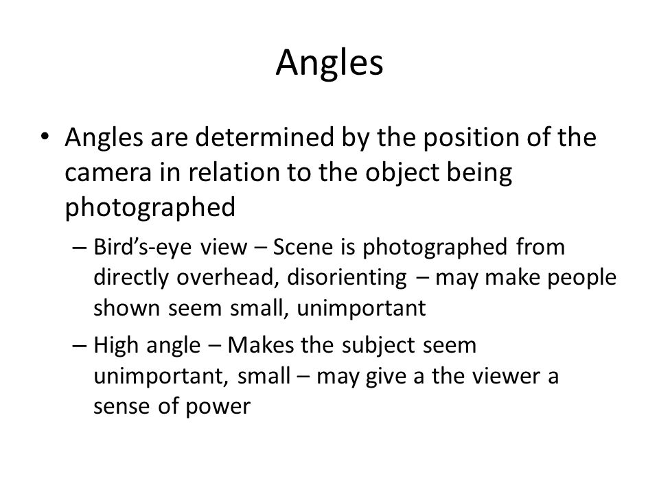 Angles Angles are determined by the position of the camera in relation to the object being photographed.