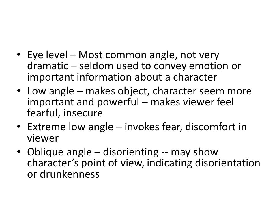 Eye level – Most common angle, not very dramatic – seldom used to convey emotion or important information about a character