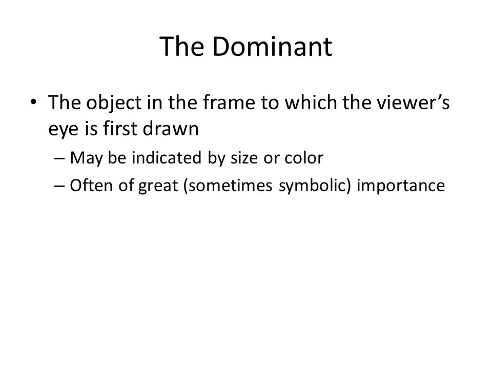 The Dominant The object in the frame to which the viewer's eye is first drawn. May be indicated by size or color.