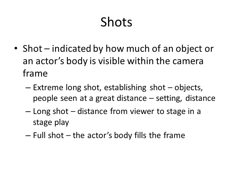 Shots Shot – indicated by how much of an object or an actor's body is visible within the camera frame.