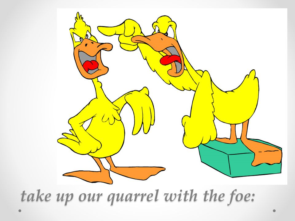 take up our quarrel with the foe: