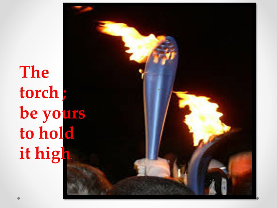 The torch ; be yours to hold it high.