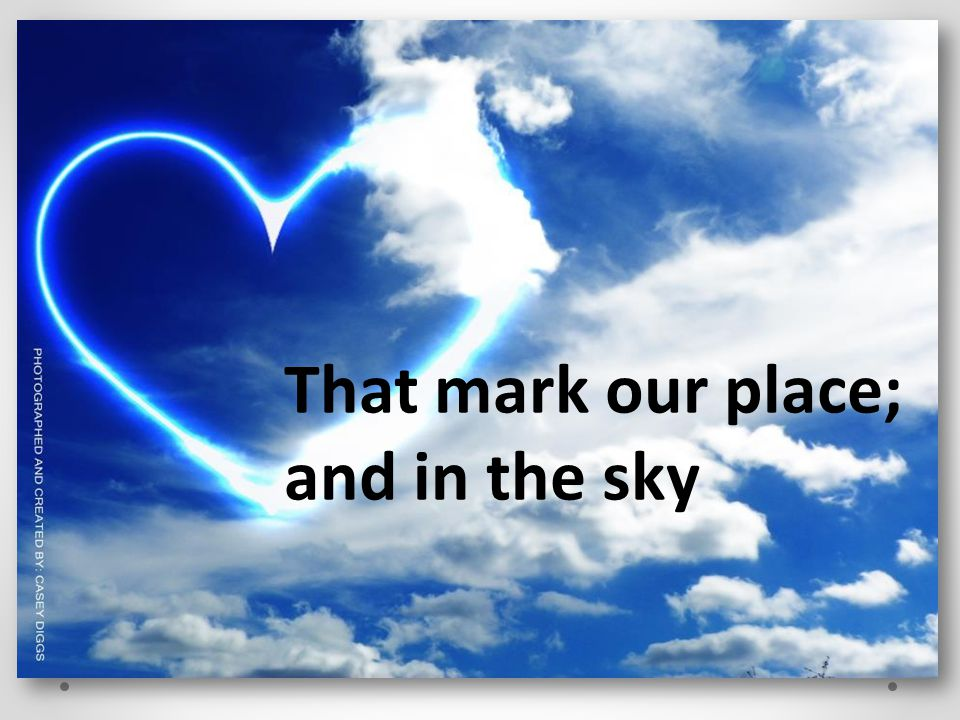That mark our place; and in the sky