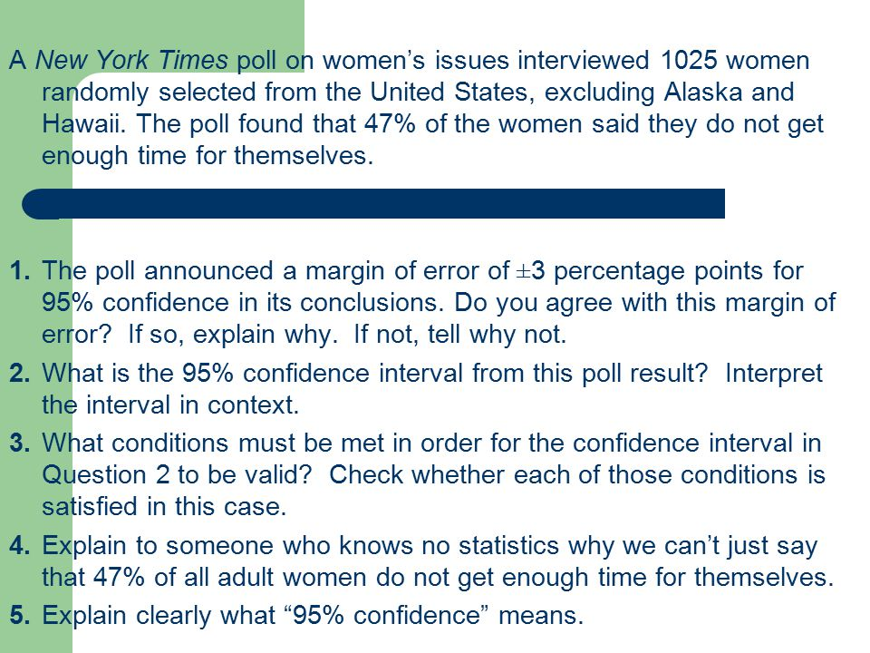 A New York Times poll on women's issues interviewed 1025 women randomly selected from the United States, excluding Alaska and Hawaii. The poll found that 47% of the women said they do not get enough time for themselves.