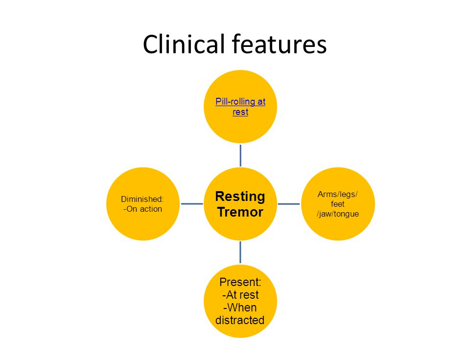 Clinical features Pill-rolling at rest Arms/legs/ Diminished: feet