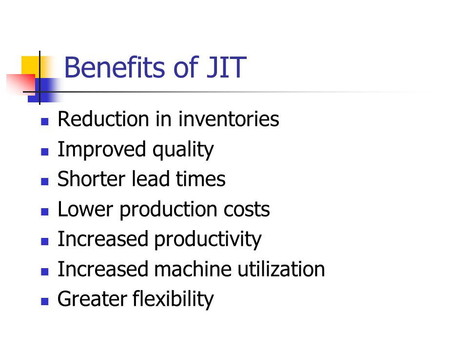 Benefits of JIT Reduction in inventories Improved quality