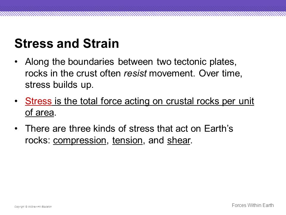 Stress and Strain Along the boundaries between two tectonic plates, rocks in the crust often resist movement. Over time, stress builds up.