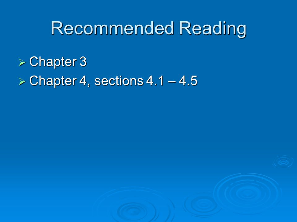 Recommended Reading Chapter 3 Chapter 4, sections 4.1 – 4.5