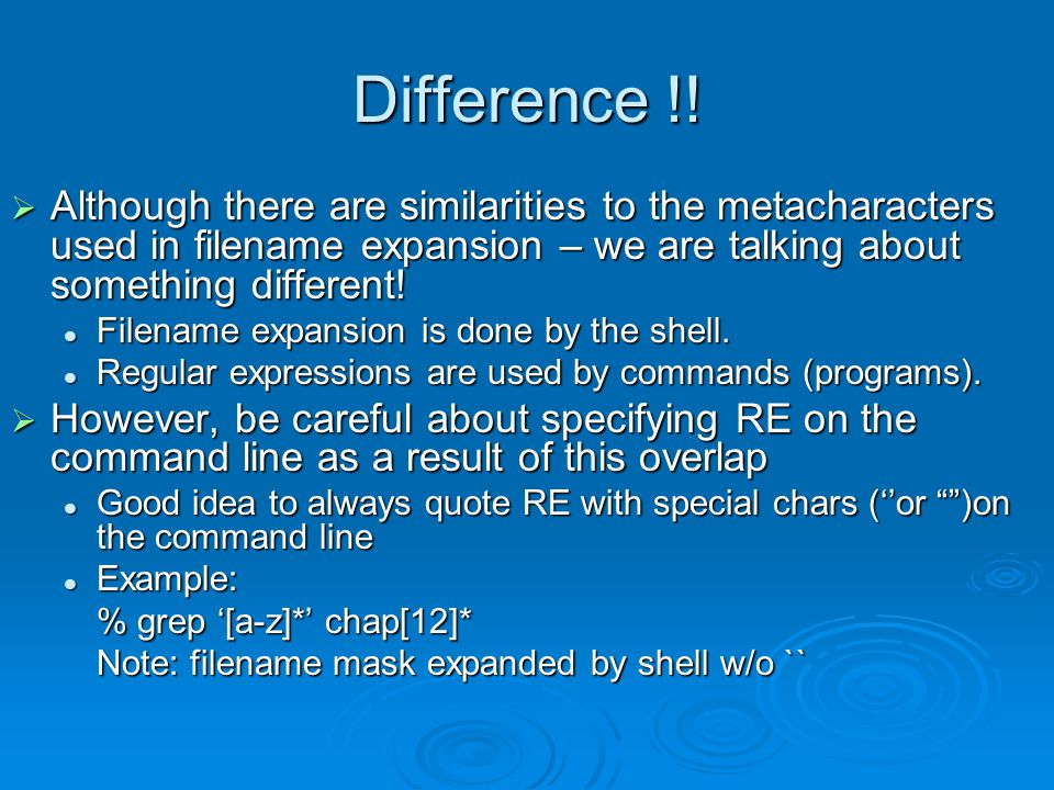 Difference !! Although there are similarities to the metacharacters used in filename expansion – we are talking about something different!