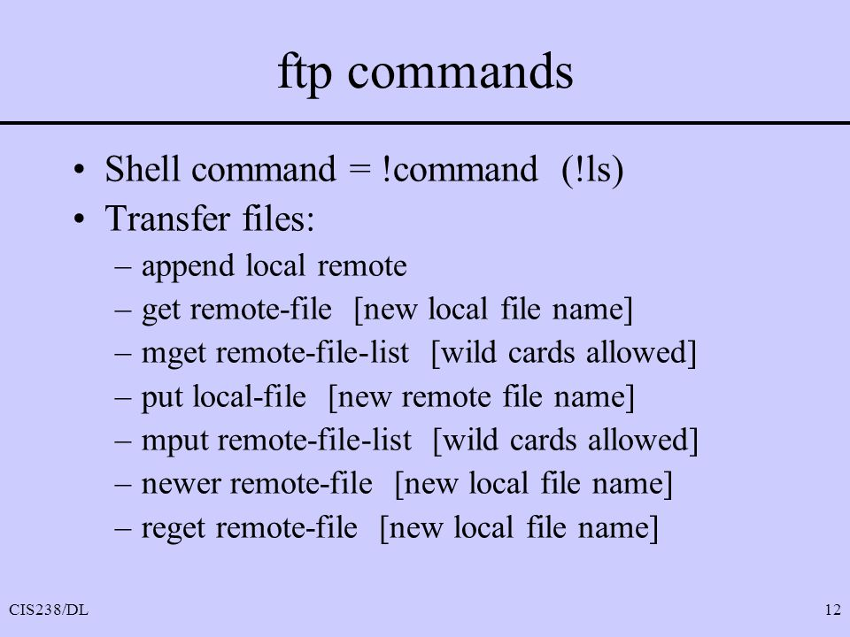 ftp commands Shell command = !command (!ls) Transfer files: