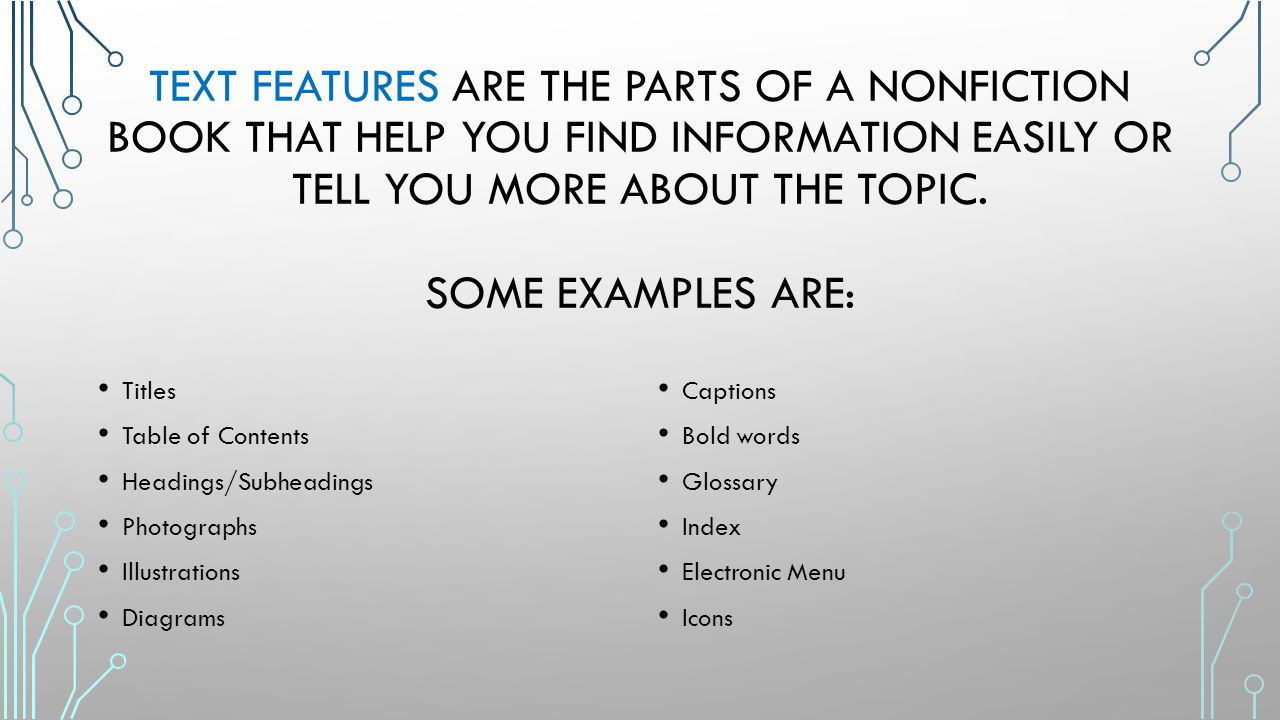 Text features are the parts of a nonfiction book that help you find information easily or tell you more about the topic. Some examples are: