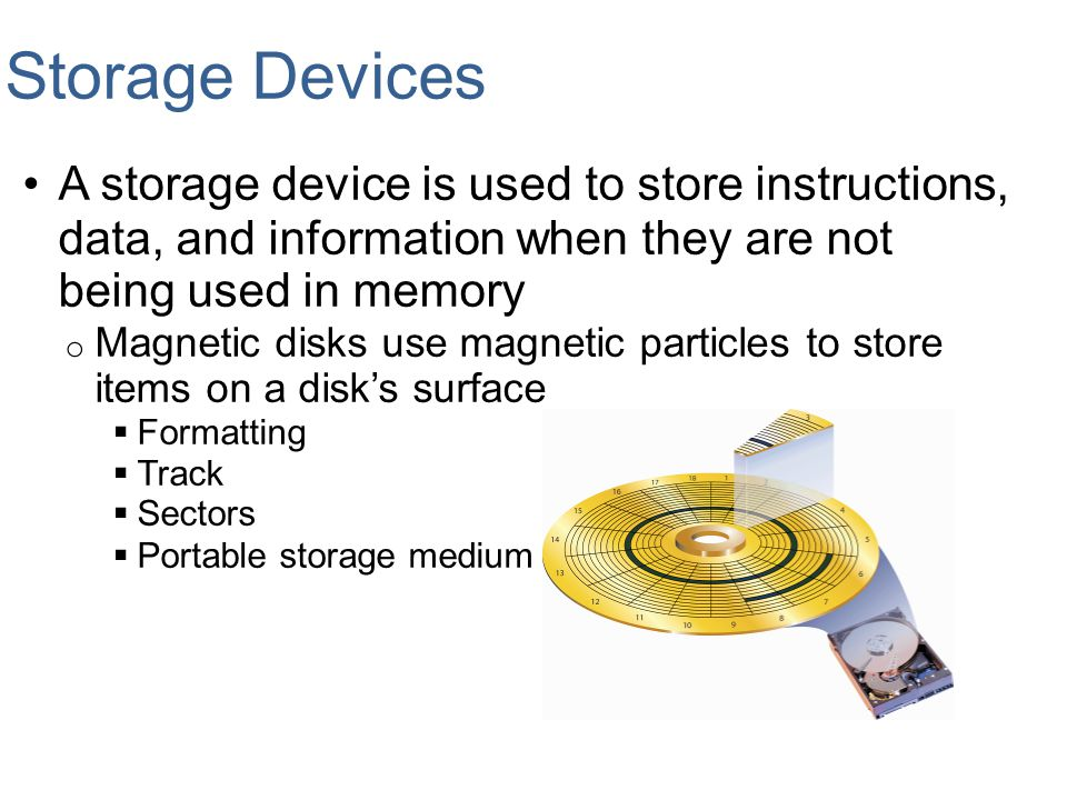 Storage Devices A storage device is used to store instructions, data, and information when they are not being used in memory.