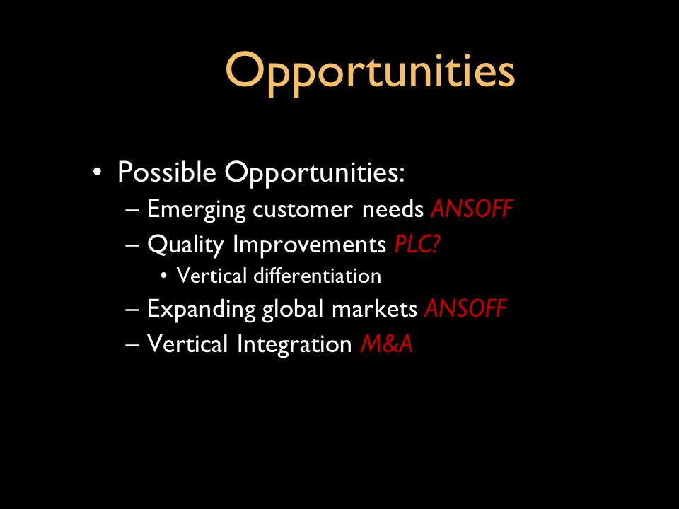 Opportunities Possible Opportunities: Emerging customer needs ANSOFF