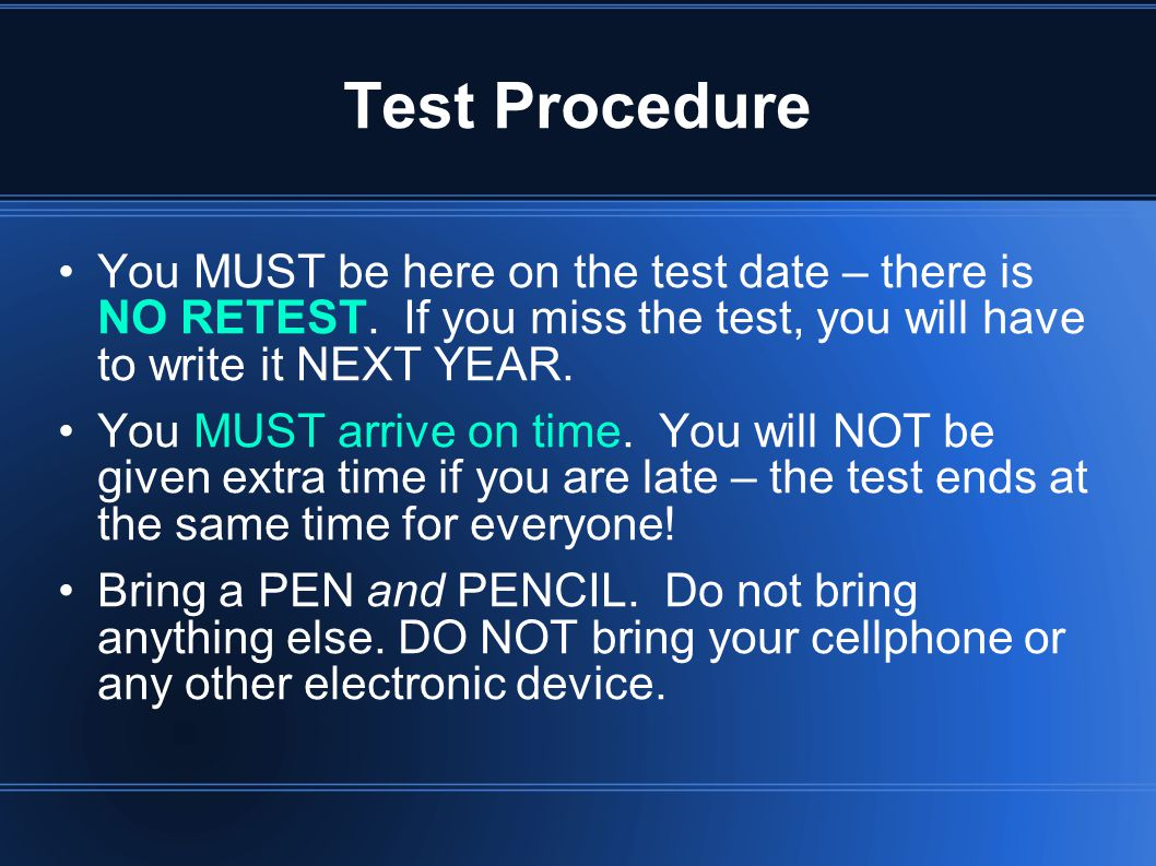 Test Procedure You MUST be here on the test date – there is NO RETEST. If you miss the test, you will have to write it NEXT YEAR.