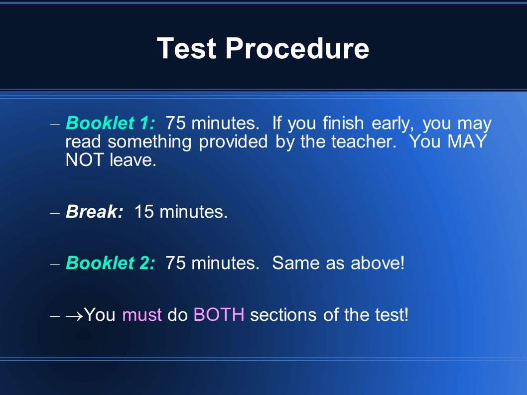 Test Procedure Booklet 1: 75 minutes. If you finish early, you may read something provided by the teacher. You MAY NOT leave.