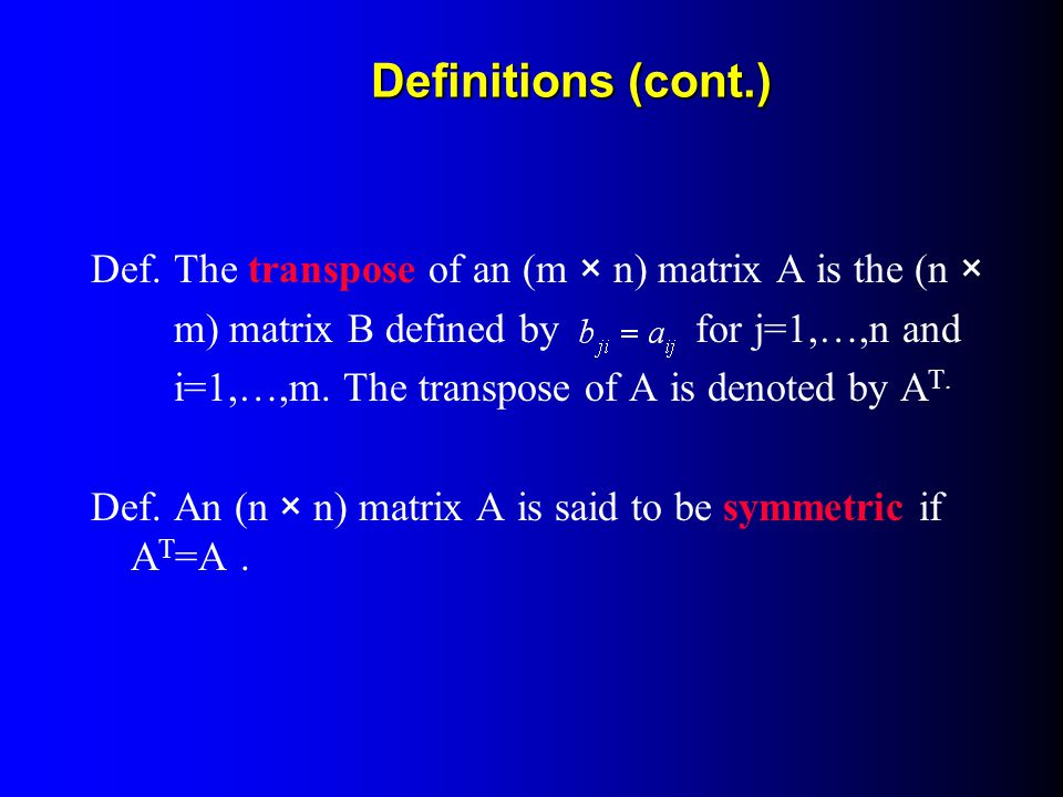 Definitions (cont.) Def. The transpose of an (m × n) matrix A is the (n × m) matrix B defined by for j=1,…,n and.