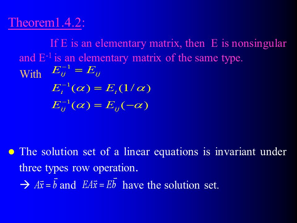 Theorem1.4.2: If E is an elementary matrix, then E is nonsingular and E-1 is an elementary matrix of the same type.