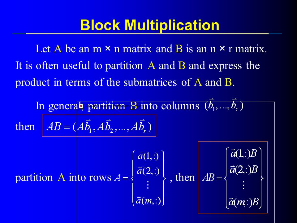 Block Multiplication Let A be an m × n matrix and B is an n × r matrix. It is often useful to partition A and B and express the.