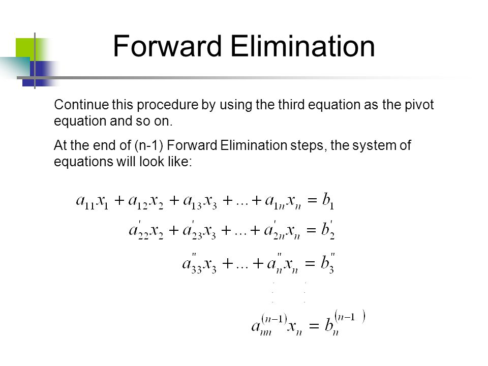 Forward Elimination Continue this procedure by using the third equation as the pivot equation and so on.