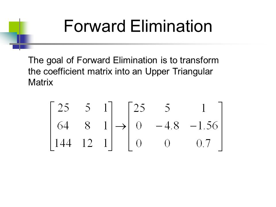 Forward Elimination The goal of Forward Elimination is to transform the coefficient matrix into an Upper Triangular Matrix.