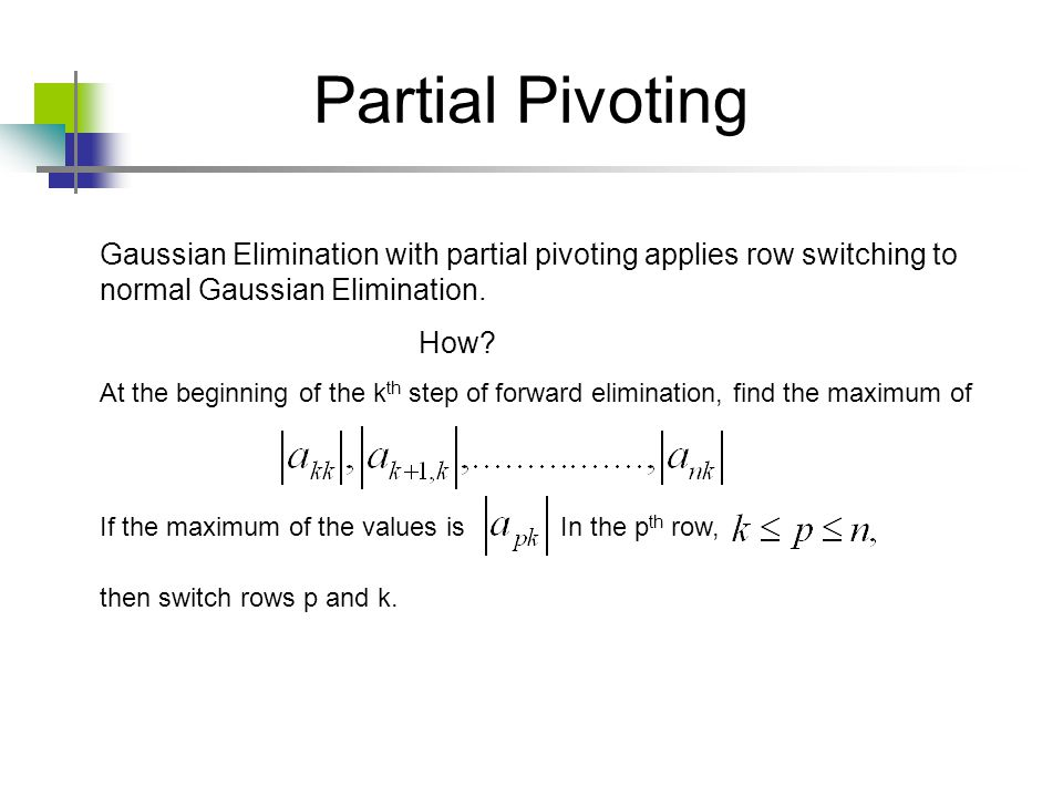 Partial Pivoting Gaussian Elimination with partial pivoting applies row switching to normal Gaussian Elimination.