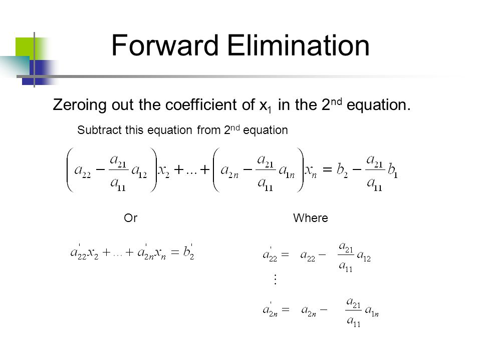 Forward Elimination Zeroing out the coefficient of x1 in the 2nd equation. Subtract this equation from 2nd equation.