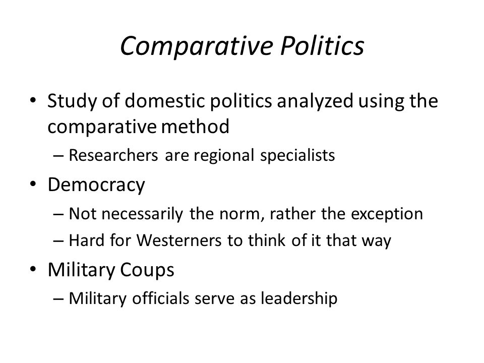 Comparative Politics Study of domestic politics analyzed using the comparative method. Researchers are regional specialists.