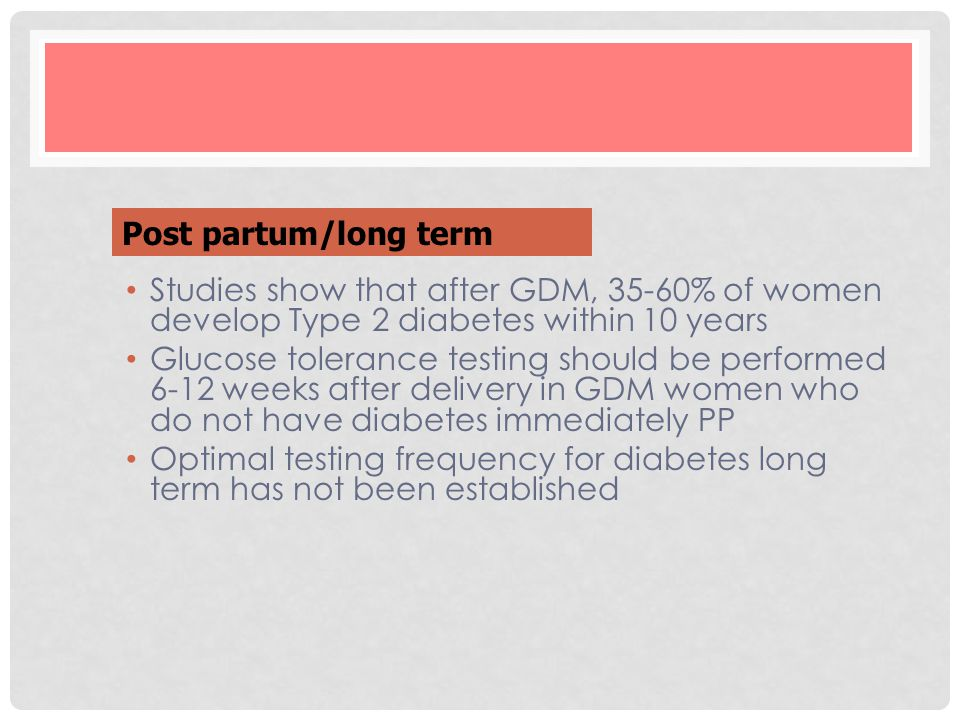 Post partum/long term Studies show that after GDM, 35-60% of women develop Type 2 diabetes within 10 years.