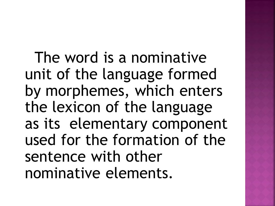 The word is a nominative unit of the language formed by morphemes, which enters the lexicon of the language as its elementary component used for the formation of the sentence with other nominative elements.