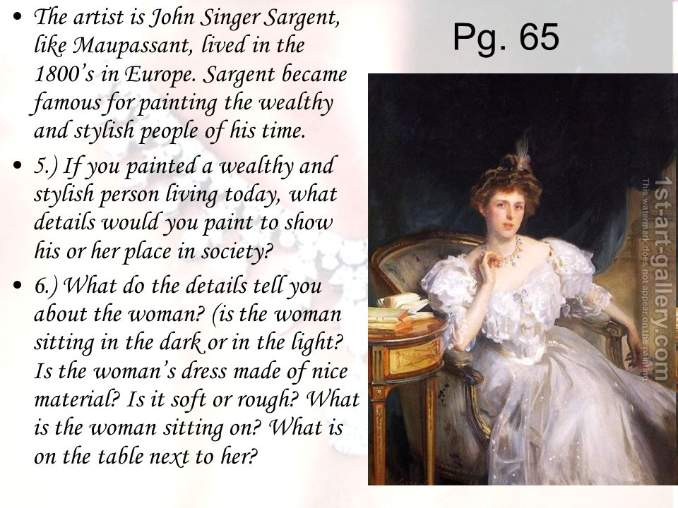 The artist is John Singer Sargent, like Maupassant, lived in the 1800's in Europe. Sargent became famous for painting the wealthy and stylish people of his time.