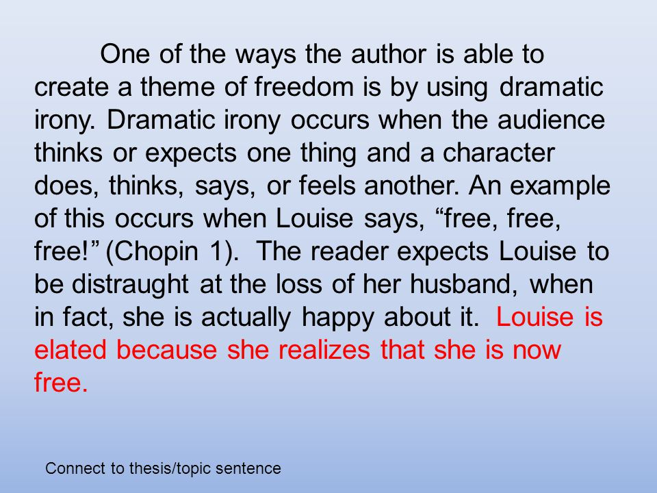 the story of an hour irony thesis In kate chopin's short story the story of an hour, there is much irony the first irony detected is in the way that louise reacts to the news of the death of her husband, brently mallard before louise's reaction is revealed, chopin alludes to how the widow feels by describing the world.