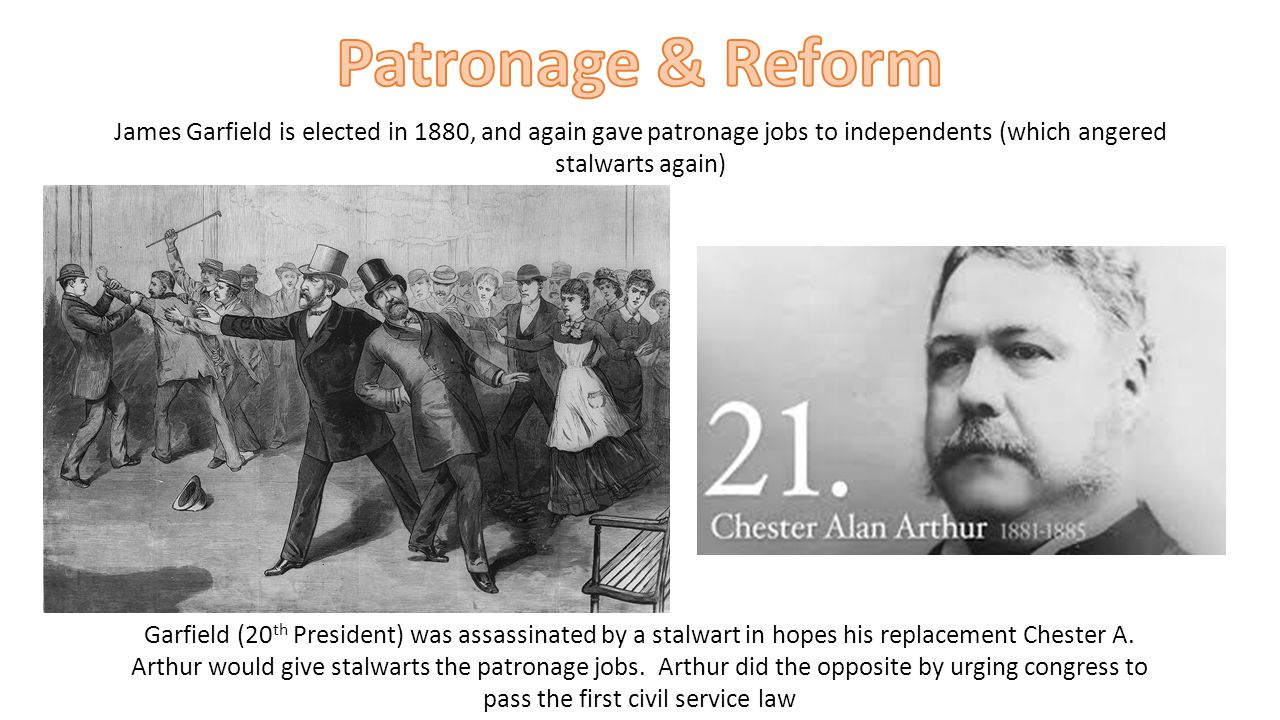 Patronage & Reform James Garfield is elected in 1880, and again gave patronage jobs to independents (which angered stalwarts again)