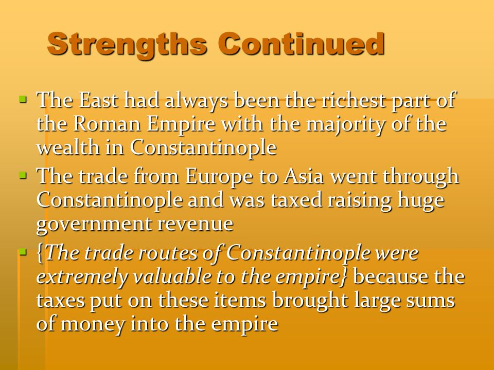 Strengths Continued The East had always been the richest part of the Roman Empire with the majority of the wealth in Constantinople.