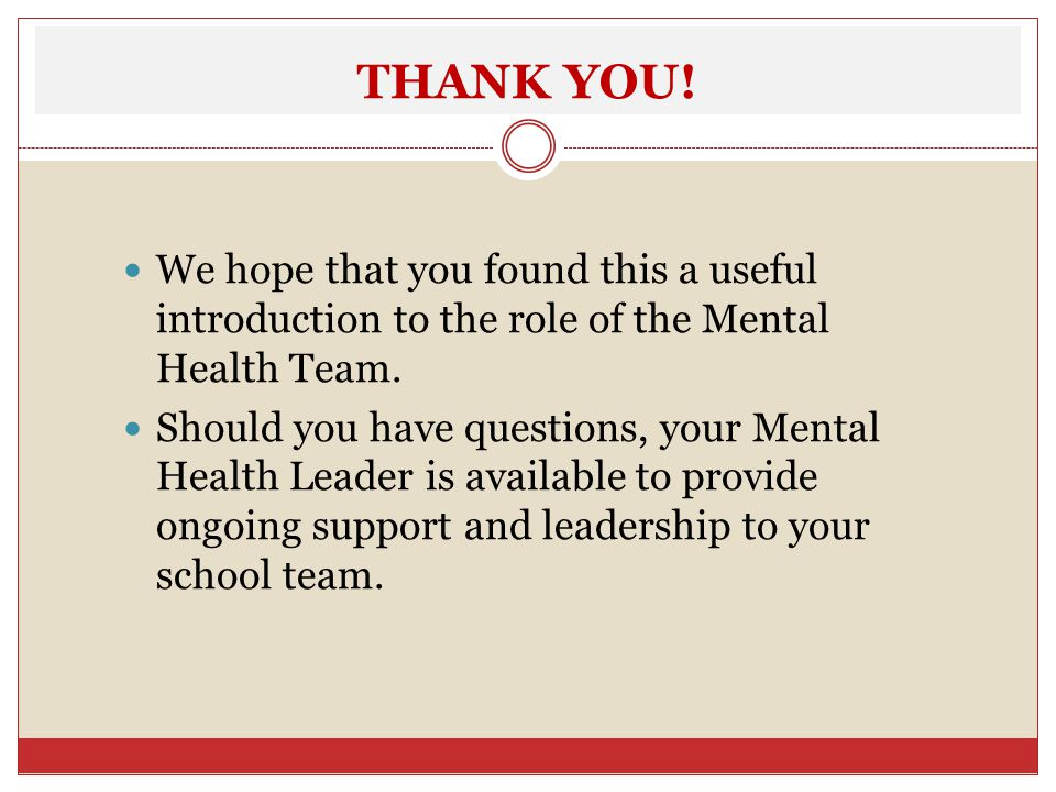 THANK YOU! We hope that you found this a useful introduction to the role of the Mental Health Team.